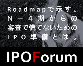 IPO Forum -Roadmapで示すN-4期からの審査で慌てないためのIPO準備とは-